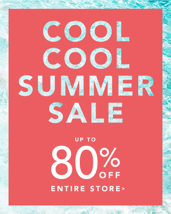 Cool Cool Summer Sale. Up to 80% off entire store